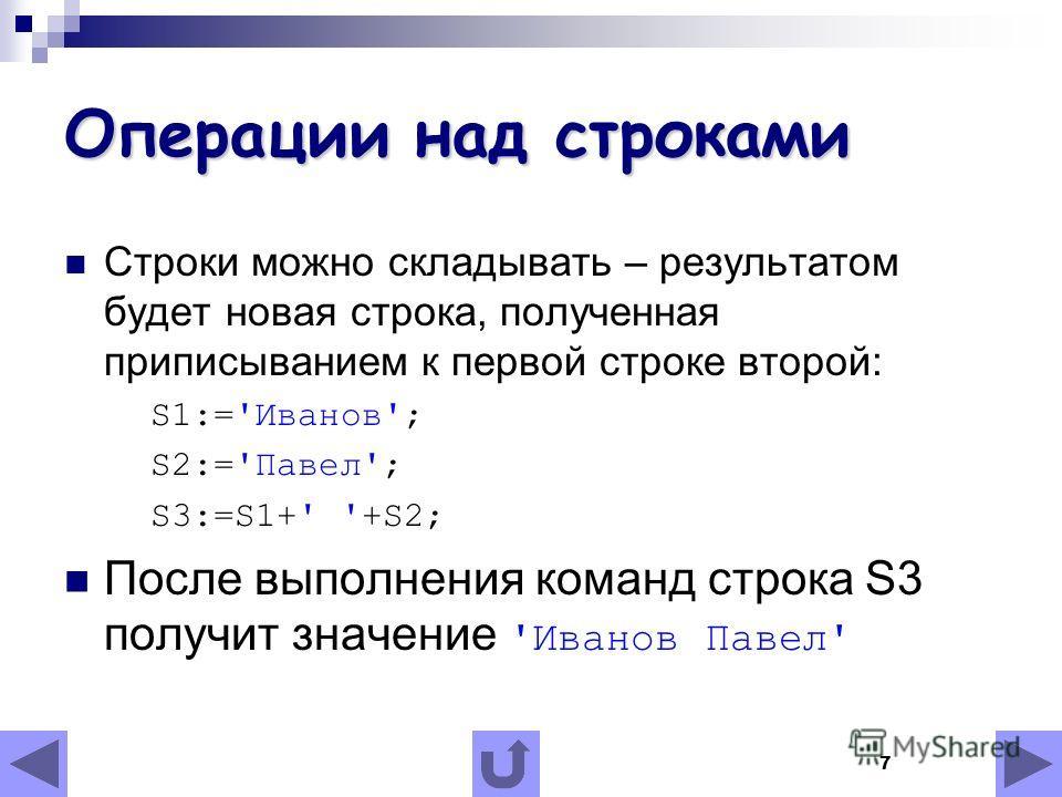 7 Операции над строками Строки можно складывать – результатом будет новая строка, полученная приписыванием к первой строке второй: S1:='Иванов'; S2:='Павел'; S3:=S1+' '+S2; После выполнения команд строка S3 получит значение 'Иванов Павел'