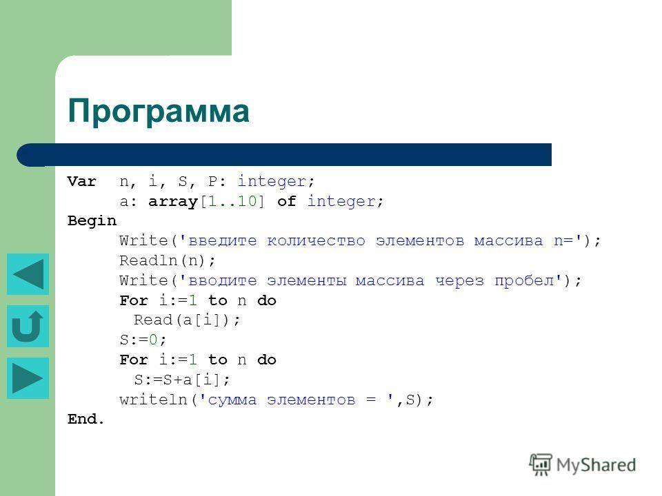 Программа Var n, i, S, P: integer; a: array[1..10] of integer; Begin Write('введите количество элементов массива n='); Readln(n); Write('вводите элементы массива через пробел'); For i:=1 to n do Read(a[i]); S:=0; For i:=1 to n do S:=S+a[i]; writeln('