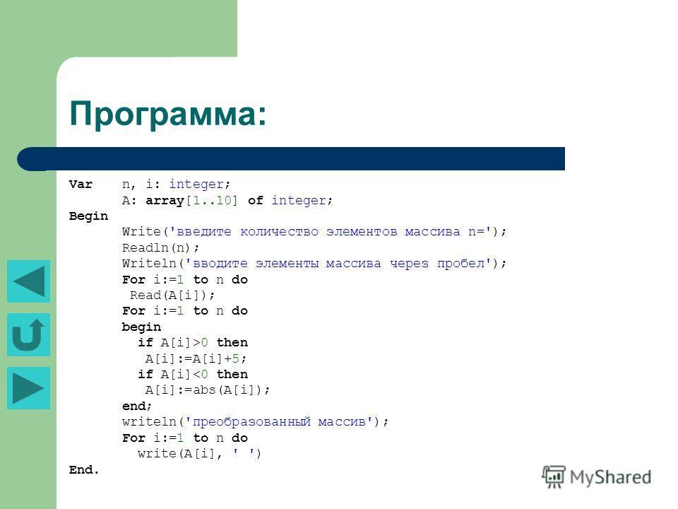 Программа: Var n, i: integer; А: array[1..10] of integer; Begin Write('введите количество элементов массива n='); Readln(n); Writeln('вводите элементы массива через пробел'); For i:=1 to n do Read(А[i]); For i:=1 to n do begin if А[i]>0 then А[i]:=А[