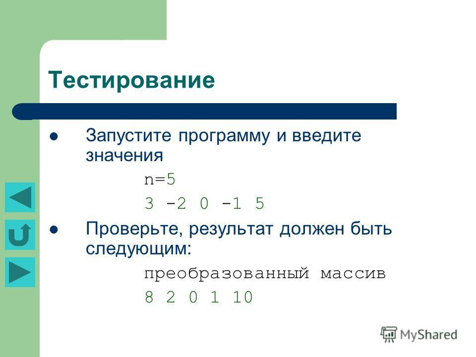 Тестирование Запустите программу и введите значения n=5 3 -2 0 -1 5 Проверьте, результат должен быть следующим: преобразованный массив 8 2 0 1 10