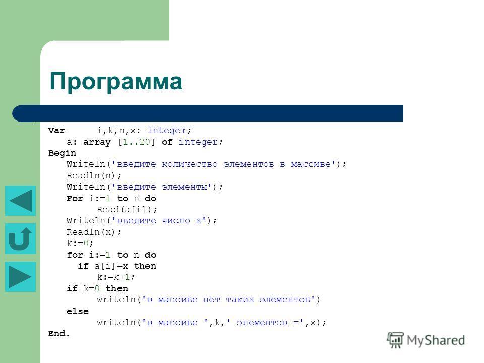 Программа Var i,k,n,x: integer; a: array [1..20] of integer; Begin Writeln('введите количество элементов в массиве'); Readln(n); Writeln('введите элементы'); For i:=1 to n do Read(a[i]); Writeln('введите число х'); Readln(x); k:=0; for i:=1 to n do i