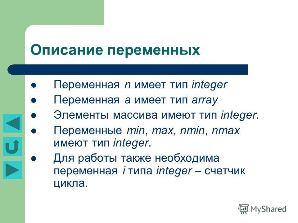 Описание переменных Переменная n имеет тип integer Переменная а имеет тип array Элементы массива имеют тип integer. Переменные min, max, nmin, nmax имеют тип integer. Для работы также необходима переменная i типа integer – счетчик цикла.