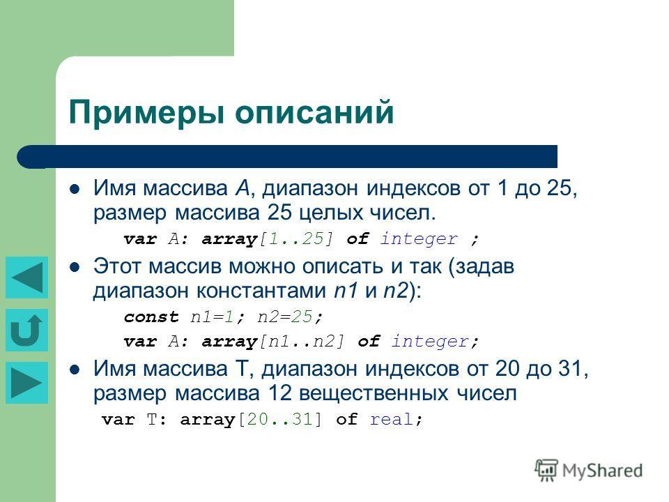 Имя массива А, диапазон индексов от 1 до 25, размер массива 25 целых чисел. var A: array[1..25] of integer ; Этот массив можно описать и так (задав диапазон константами n1 и n2): const n1=1; n2=25; var A: array[n1..n2] of integer; Имя массива Т, диап