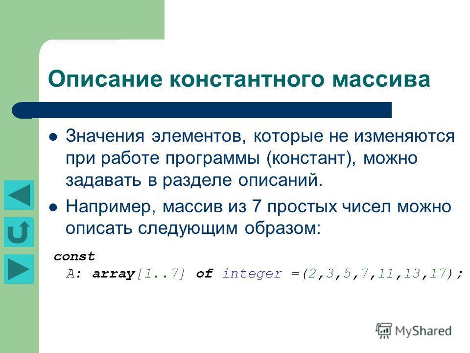 Описание константного массива Значения элементов, которые не изменяются при работе программы (констант), можно задавать в разделе описаний. Например, массив из 7 простых чисел можно описать следующим образом: const A: array[1..7] of integer =(2,3,5,7