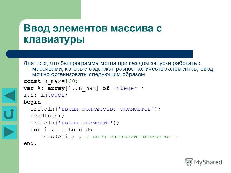 Ввод элементов массива с клавиатуры Для того, что бы программа могла при каждом запуске работать с массивами, которые содержат разное количество элементов, ввод можно организовать следующим образом: const n_max=100; var A: array[1..n_max] of integer