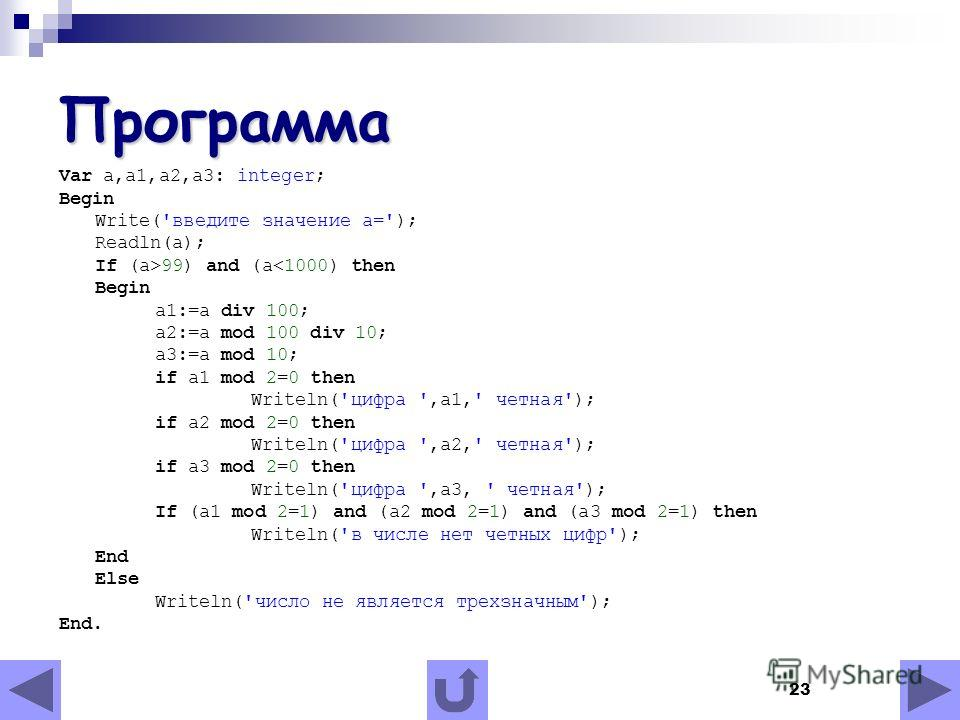 23 Программа Var a,a1,a2,a3: integer; Begin Write('введите значение a='); Readln(a); If (a>99) and (a