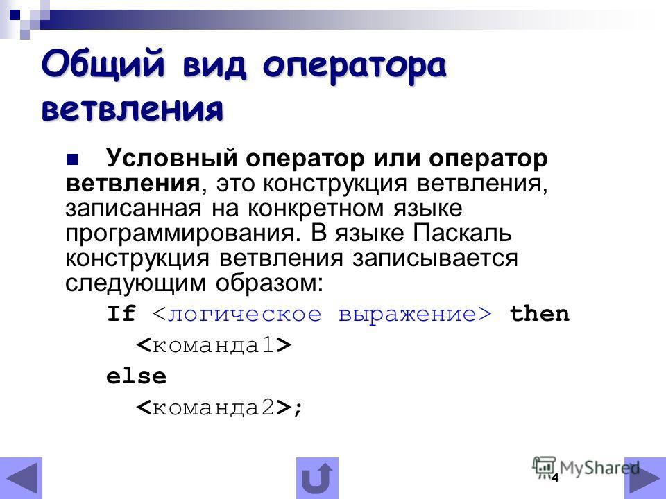4 Общий вид оператора ветвления Условный оператор или оператор ветвления, это конструкция ветвления, записанная на конкретном языке программирования. В языке Паскаль конструкция ветвления записывается следующим образом: If then else ;