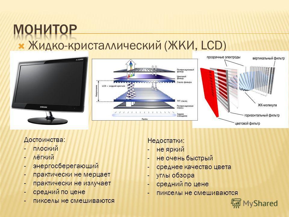 Жидко-кристаллический (ЖКИ, LCD) Достоинства: -плоский -лёгкий -энергосберегающий -практически не мерцает -практически не излучает -средний по цене -пикселы не смешиваются Недостатки: -не яркий -не очень быстрый -среднее качество цвета -углы обзора -