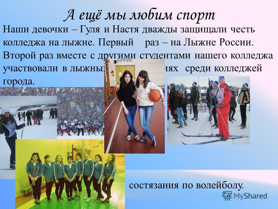 Наши девочки – Гуля и Настя дважды защищали честь колледжа на лыжне. Первый раз – на Лыжне России. Второй раз вместе с другими студентами нашего колледжа участвовали в лыжных соревнованиях среди колледжей города. А ещё мы любим спорт соревнования по