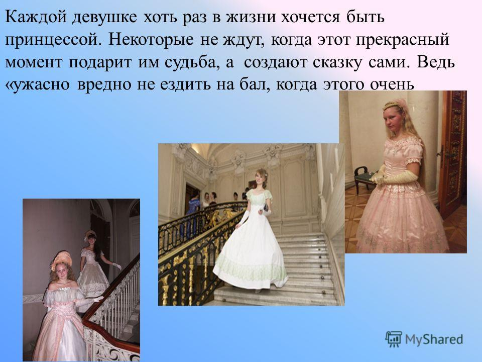Каждой девушке хоть раз в жизни хочется быть принцессой. Некоторые не ждут, когда этот прекрасный момент подарит им судьба, а создают сказку сами. Ведь «ужасно вредно не ездить на бал, когда этого очень