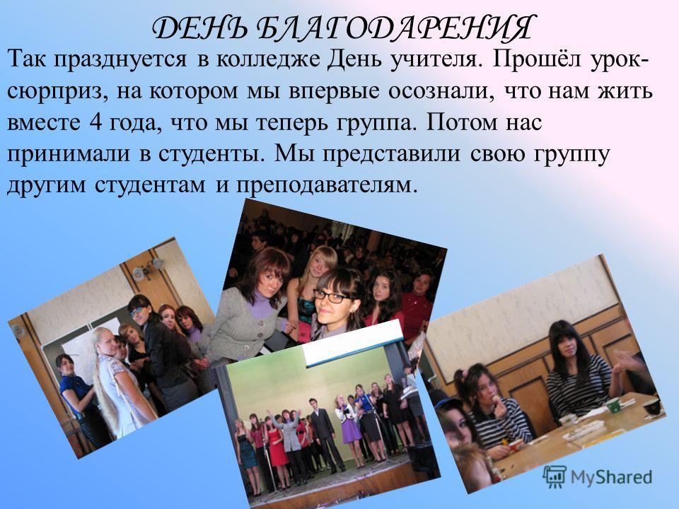 ДЕНЬ БЛАГОДАРЕНИЯ Так празднуется в колледже День учителя. Прошёл урок- сюрприз, на котором мы впервые осознали, что нам жить вместе 4 года, что мы теперь группа. Потом нас принимали в студенты. Мы представили свою группу другим студентам и преподава