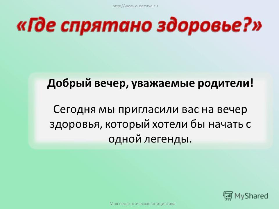 Добрый вечер, уважаемые родители! Сегодня мы пригласили вас на вечер здоровья, который хотели бы начать с одной легенды. http://www.o-detstve.ru Моя педагогическая инициатива