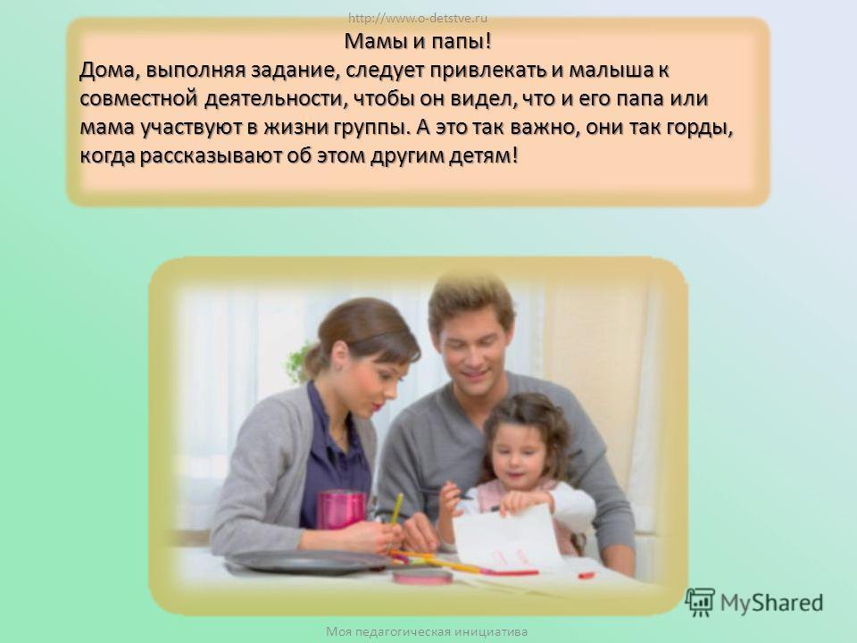 Мамы и папы! Дома, выполняя задание, следует привлекать и малыша к совместной деятельности, чтобы он видел, что и его папа или мама участвуют в жизни группы. А это так важно, они так горды, когда рассказывают об этом другим детям! http://www.o-detstv