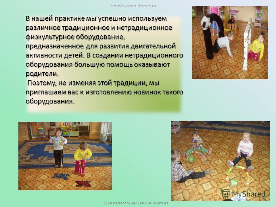 В нашей практике мы успешно используем различное традиционное и нетрадиционное физкультурное оборудование, предназначенное для развития двигательной активности детей. В создании нетрадиционного оборудования большую помощь оказывают родители. Поэтому,