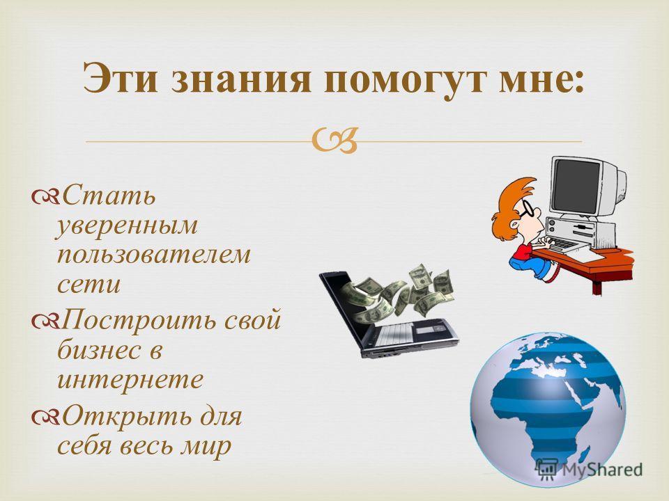 Эти знания помогут мне : Стать уверенным пользователем сети Построить свой бизнес в интернете Открыть для себя весь мир