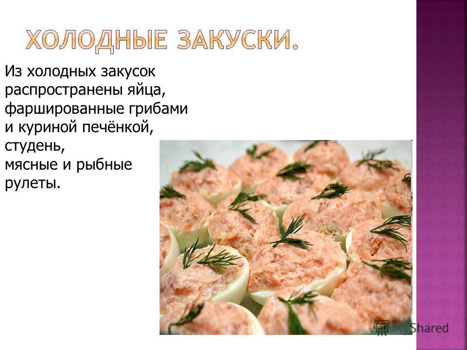 Из холодных закусок распространены яйца, фаршированные грибами и куриной печёнкой, студень, мясные и рыбные рулеты.