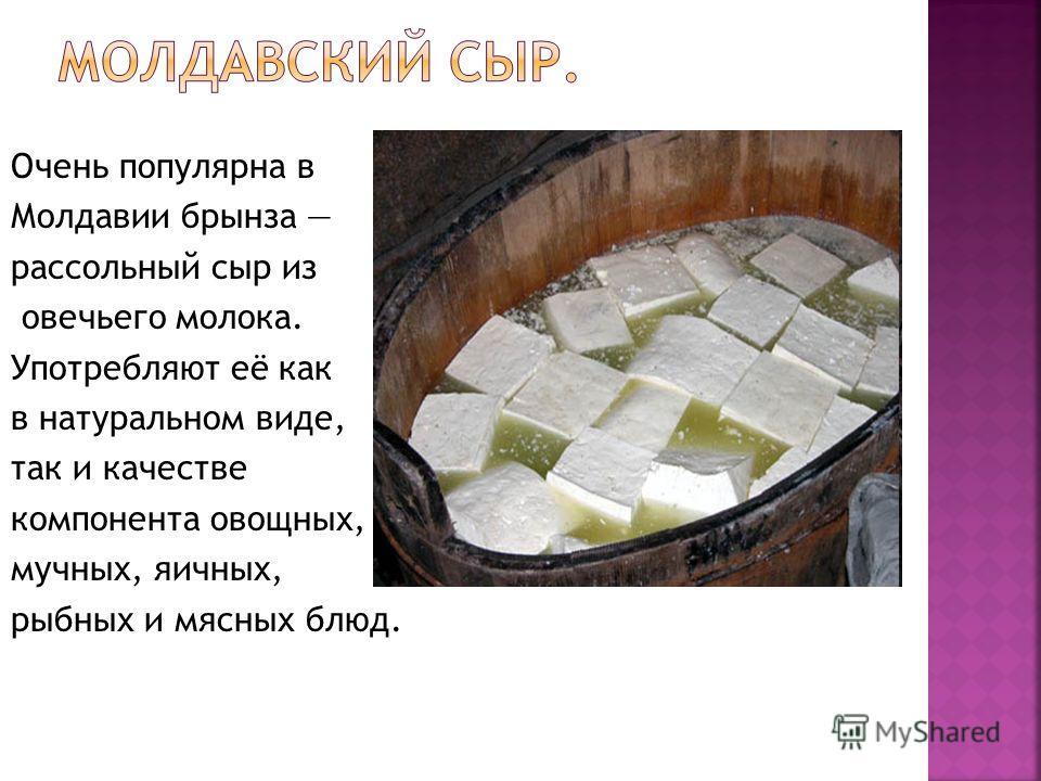 Очень популярна в Молдавии брынза рассольный сыр из овечьего молока. Употребляют её как в натуральном виде, так и качестве компонента овощных, мучных, яичных, рыбных и мясных блюд.