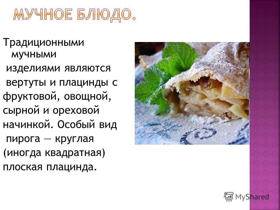 Традиционными мучными изделиями являются вертуты и плацинды с фруктовой, овощной, сырной и ореховой начинкой. Особый вид пирога круглая (иногда квадратная) плоская плацинда.