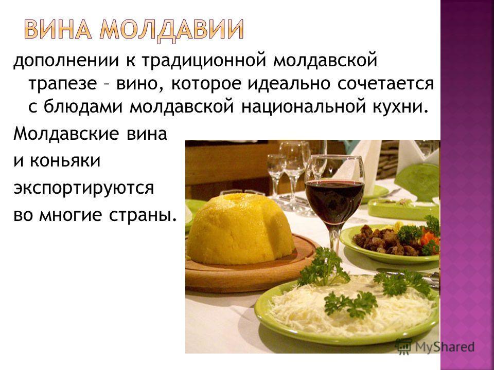 дополнении к традиционной молдавской трапезе – вино, которое идеально сочетается с блюдами молдавской национальной кухни. Молдавские вина и коньяки экспортируются во многие страны.