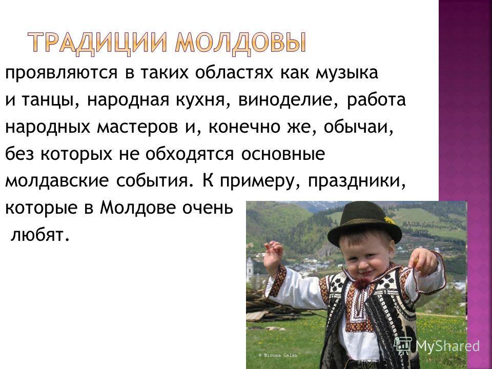 проявляются в таких областях как музыка и танцы, народная кухня, виноделие, работа народных мастеров и, конечно же, обычаи, без которых не обходятся основные молдавские события. К примеру, праздники, которые в Молдове очень любят.
