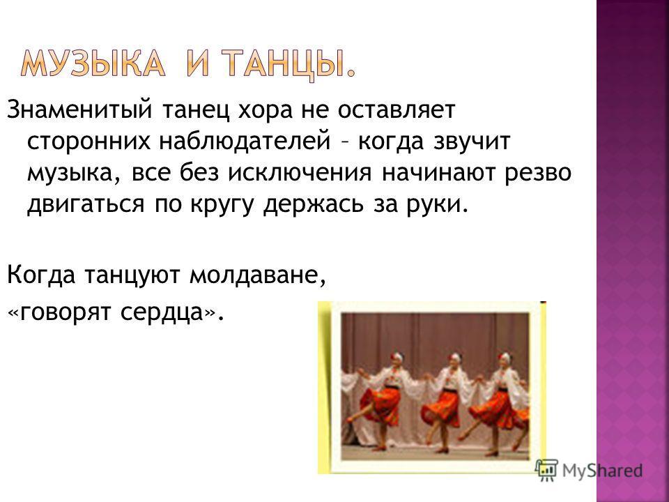 Знаменитый танец хора не оставляет сторонних наблюдателей – когда звучит музыка, все без исключения начинают резво двигаться по кругу держась за руки. Когда танцуют молдаване, «говорят сердца».