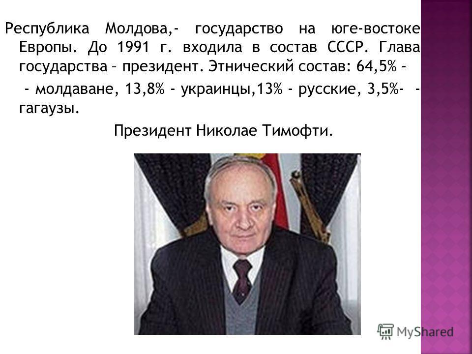 Республика Молдова,- государство на юге-востоке Европы. До 1991 г. входила в состав СССР. Глава государства – президент. Этнический состав: 64,5% - - молдаване, 13,8% - украинцы,13% - русские, 3,5%- - гагаузы. Президент Николае Тимофти.