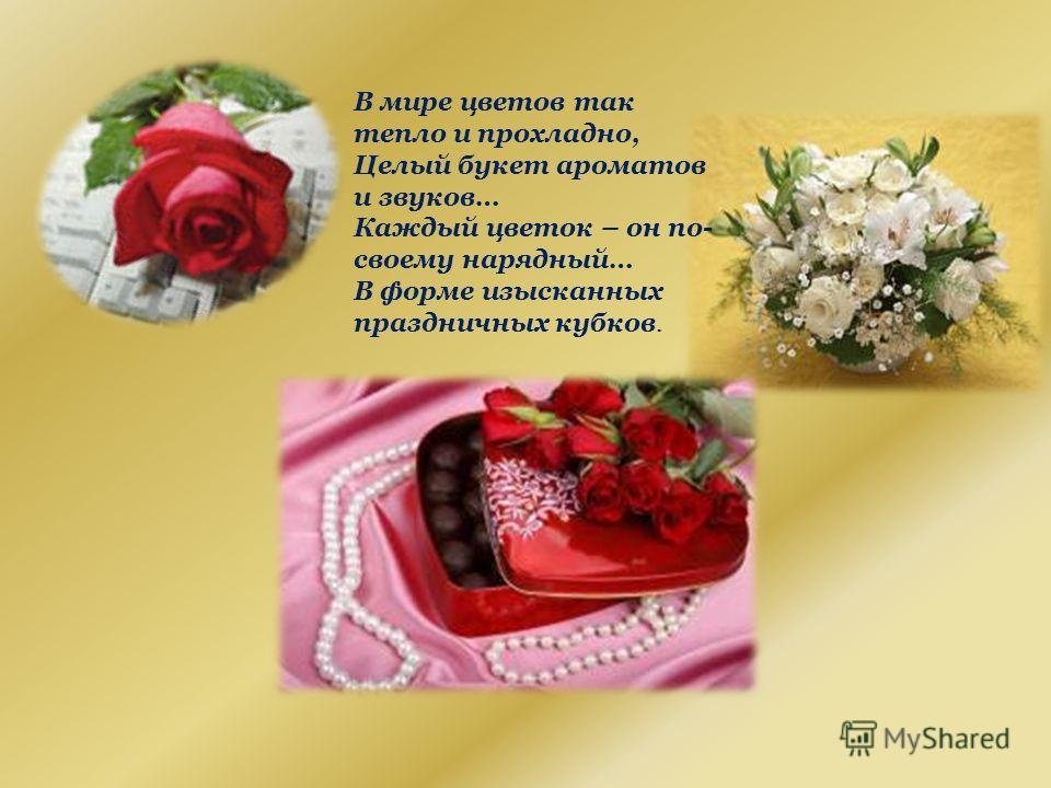 В мире цветов так тепло и прохладно, Целый букет ароматов и звуков… Каждый цветок – он по- своему нарядный… В форме изысканных праздничных кубков.