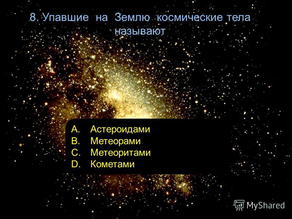 8. Упавшие на Землю космические тела называют A. Астероидами B. Метеорами C. Метеоритами D. Кометами