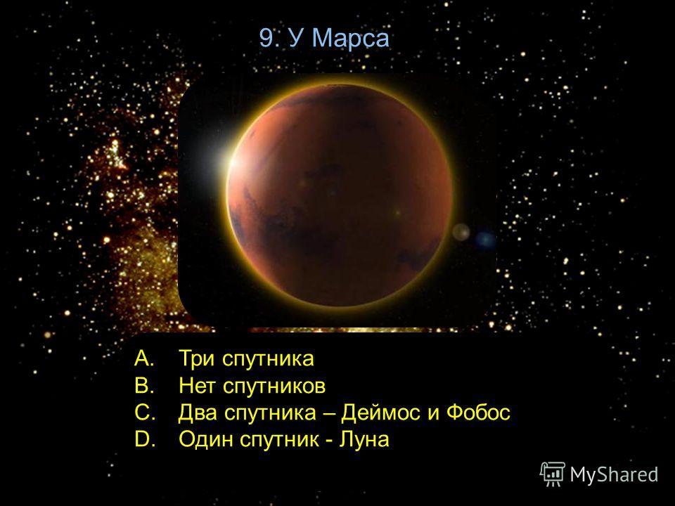 9. У Марса A. Три спутника B. Нет спутников C. Два спутника – Деймос и Фобос D. Один спутник - Луна