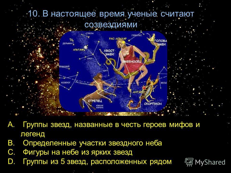 10. В настоящее время ученые считают созвездиями A. Группы звезд, названные в честь героев мифов и легенд B. Определенные участки звездного неба C. Фигуры на небе из ярких звезд D. Группы из 5 звезд, расположенных рядом