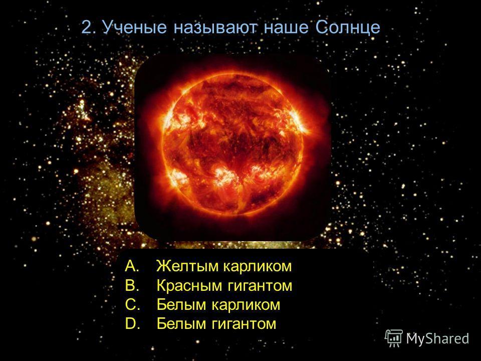 2. Ученые называют наше Солнце A. Желтым карликом B. Красным гигантом C. Белым карликом D. Белым гигантом