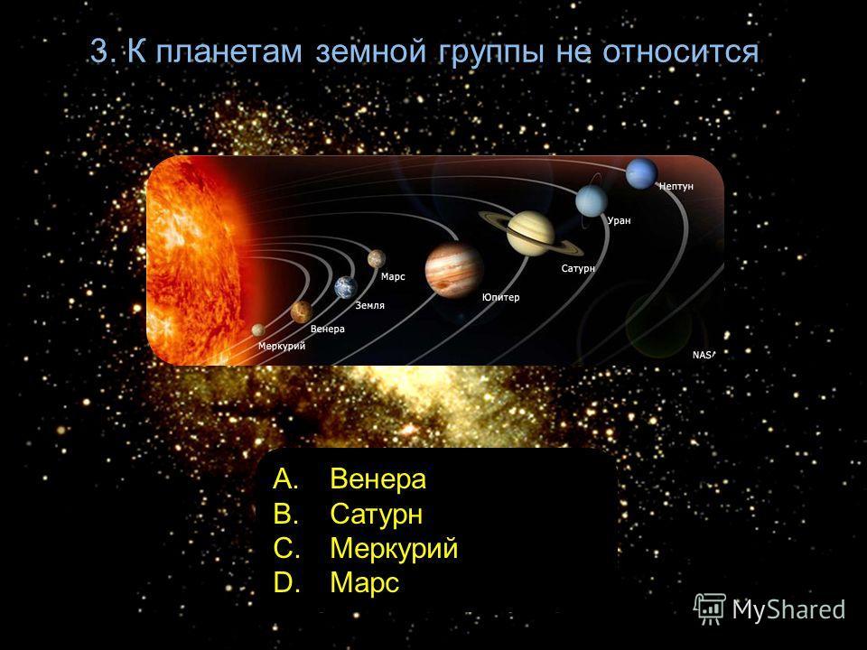 3. К планетам земной группы не относится A. Венера B. Сатурн C. Меркурий D. Марс