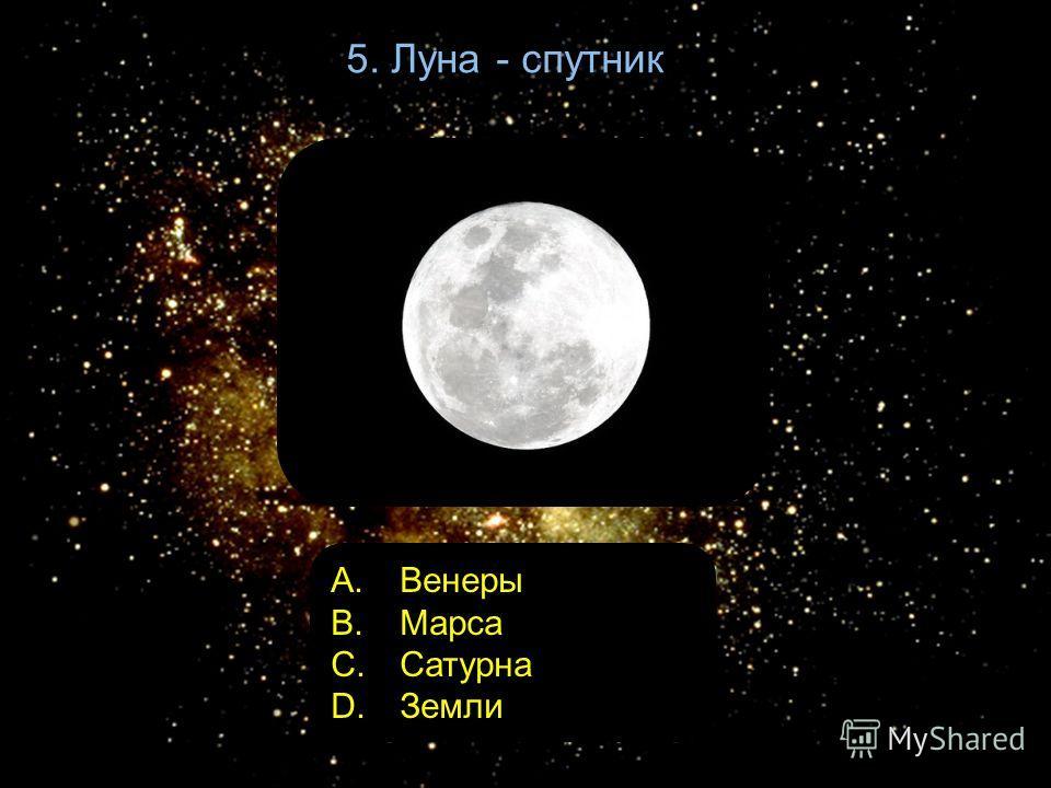 5. Луна - спутник A. Венеры B. Марса C. Сатурна D. Земли
