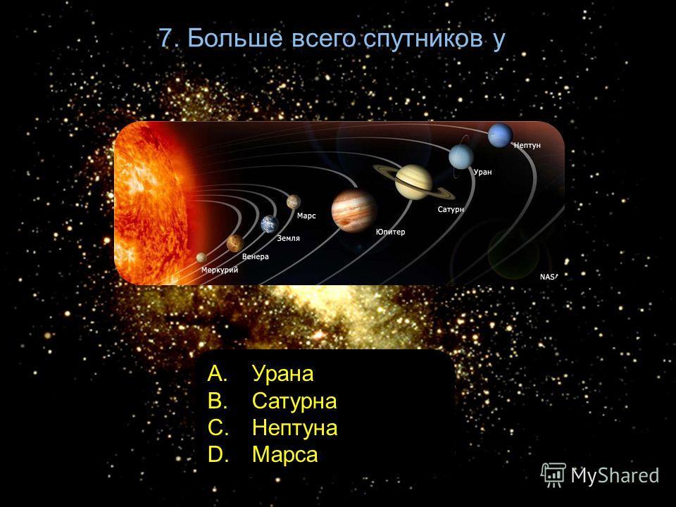 7. Больше всего спутников у A. Урана B. Сатурна C. Нептуна D. Марса