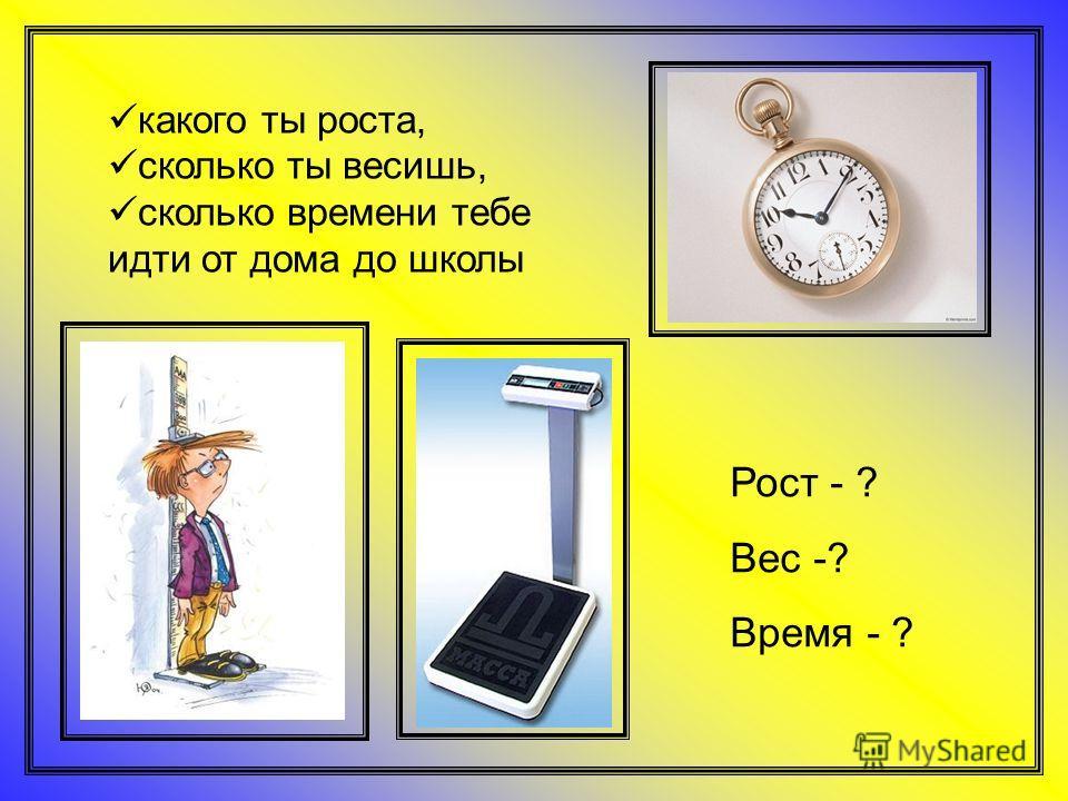 какого ты роста, сколько ты весишь, сколько времени тебе идти от дома до школы Рост - ? Вес -? Время - ?