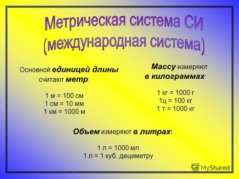 Основной единицей длины считают метр : 1 м = 100 см 1 см = 10 мм 1 км = 1000 м Объем измеряют в литрах : 1 л = 1000 мл 1 л = 1 куб. дециметру Массу измеряют в килограммах : 1 кг = 1000 г 1ц = 100 кг 1 т = 1000 кг