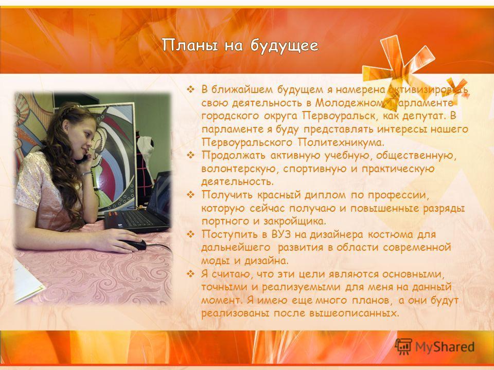 В ближайшем будущем я намерена активизировать свою деятельность в Молодежном Парламенте городского округа Первоуральск, как депутат. В парламенте я буду представлять интересы нашего Первоуральского Политехникума. Продолжать активную учебную, обществе