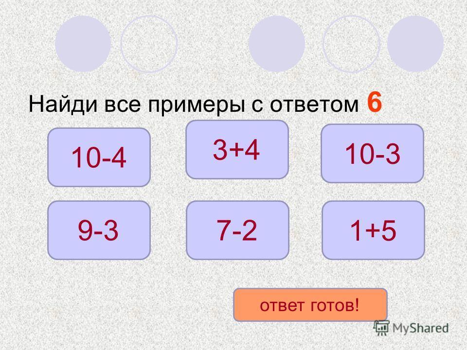 Найди все примеры с ответом 6 10-4 9-3 1+5 7-2 10-3 3+4 ответ готов!