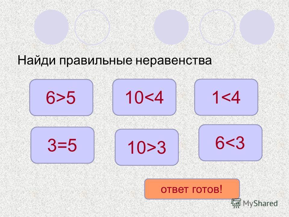 Найди правильные неравенства 6>5 10>3 1