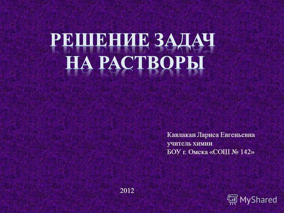 Кавлакан Лариса Евгеньевна учитель химии БОУ г. Омска «СОШ 142» 2012