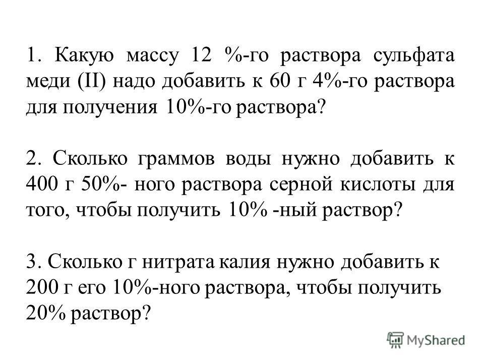 1. Какую массу 12 %-го раствора сульфата меди (II) надо добавить к 60 г 4%-го раствора для получения 10%-го раствора? 2. Сколько граммов воды нужно добавить к 400 г 50%- ного раствора серной кислоты для того, чтобы получить 10% -ный раствор? 3. Сколь