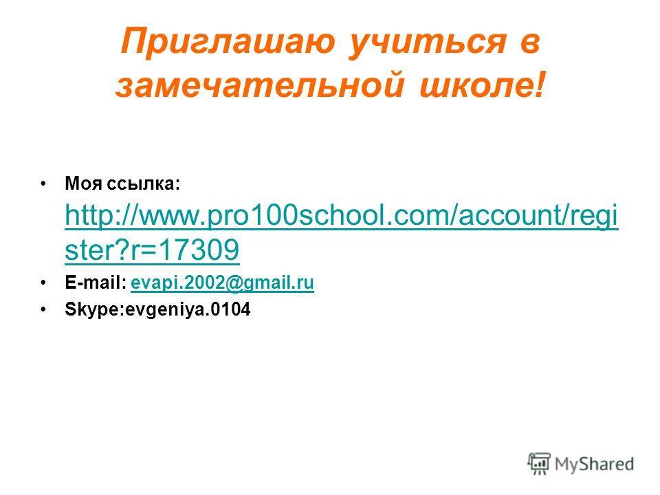 Приглашаю учиться в замечательной школе! Моя ссылка: http://www.pro100school.com/account/regi ster?r=17309 http://www.pro100school.com/account/regi ster?r=17309 E-mail: evapi.2002@gmail.ruevapi.2002@gmail.ru Skype:evgeniya.0104