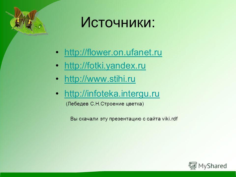Источники: http://flower.on.ufanet.ru http://fotki.yandex.ru http://www.stihi.ru http://infoteka.intergu.ru (Лебедев С.Н.Строение цветка) Вы скачали эту презентацию с сайта viki.rdf