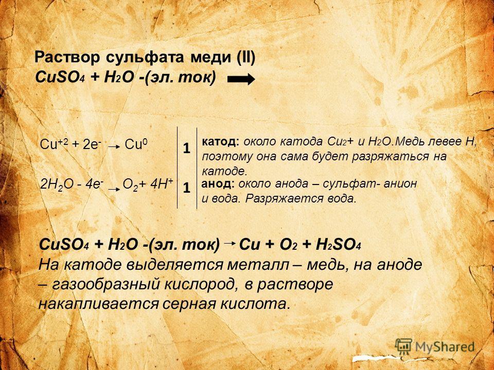 Раствор сульфата меди (II) CuSO 4 + H 2 O -(эл. ток) Cu +2 + 2e - Cu 0 2H 2 O - 4e - O 2 + 4H + катод: около катода Cu 2 + и H 2 O.Медь левее Н, поэтому она сама будет разряжаться на катоде. анод: около анода – сульфат- анион и вода. Разряжается вода