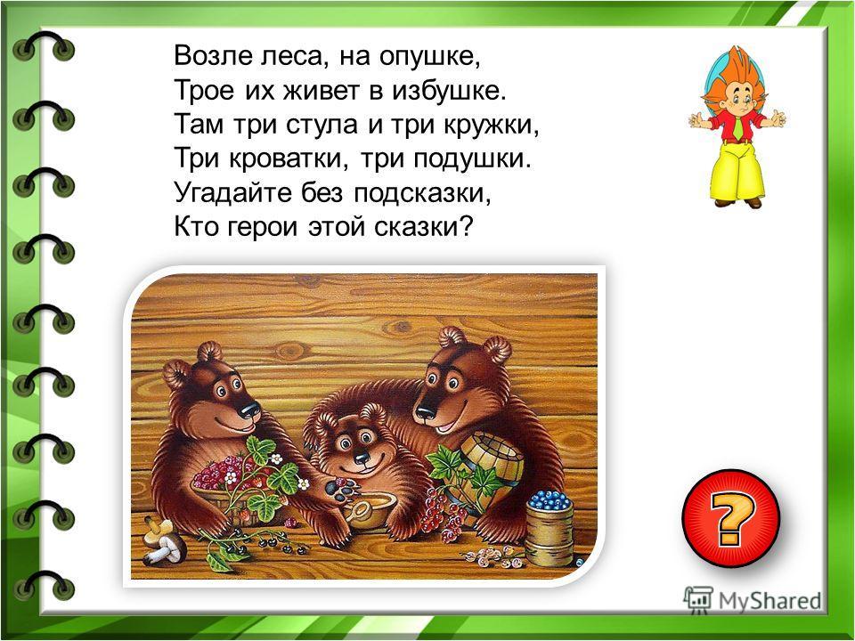 Возле леса, на опушке, Трое их живет в избушке. Там три стула и три кружки, Три кроватки, три подушки. Угадайте без подсказки, Кто герои этой сказки?
