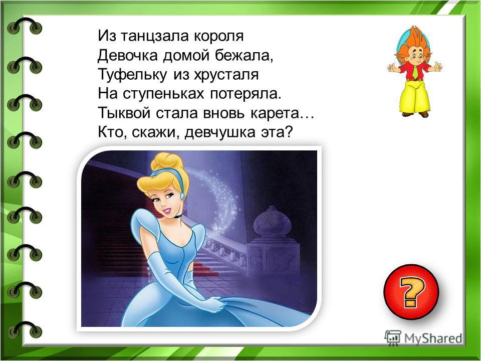 Из танцзала короля Девочка домой бежала, Туфельку из хрусталя На ступеньках потеряла. Тыквой стала вновь карета… Кто, скажи, девчушка эта?
