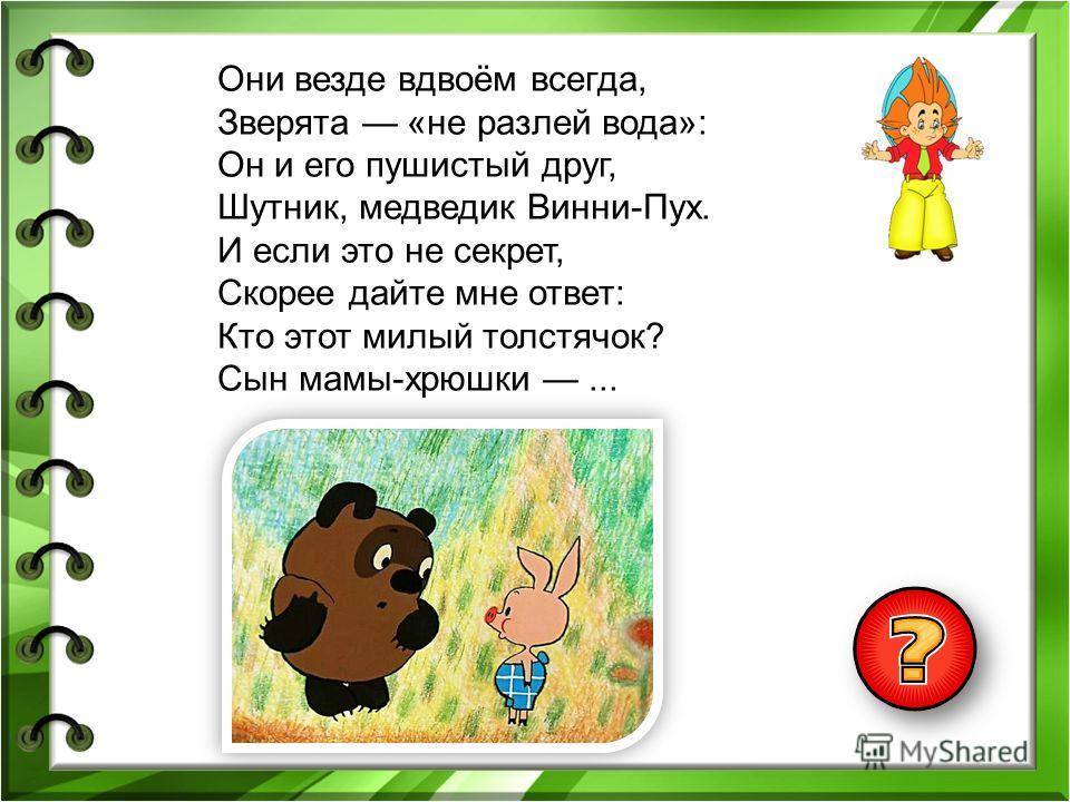 Они везде вдвоём всегда, Зверята «не разлей вода»: Он и его пушистый друг, Шутник, медведик Винни-Пух. И если это не секрет, Скорее дайте мне ответ: Кто этот милый толстячок? Сын мамы-хрюшки...