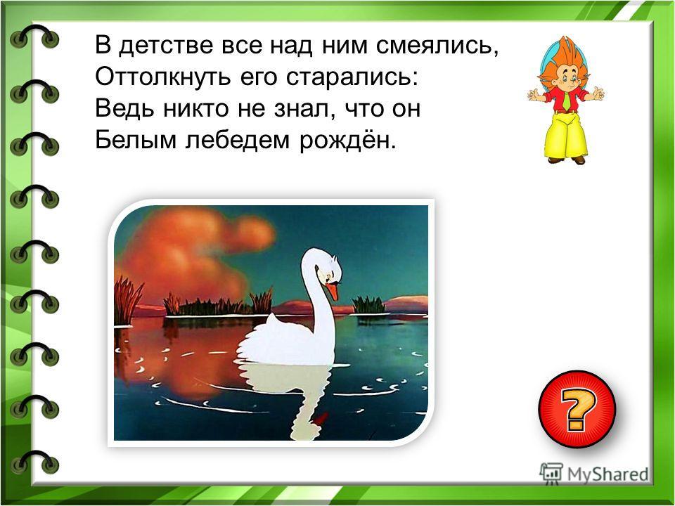 В детстве все над ним смеялись, Оттолкнуть его старались: Ведь никто не знал, что он Белым лебедем рождён.