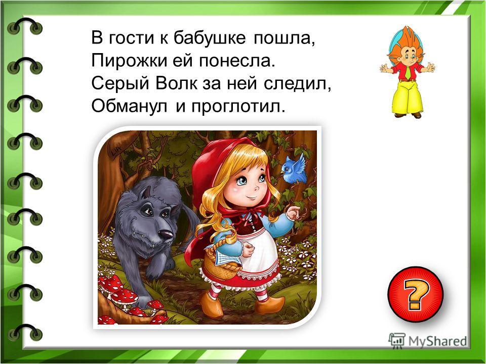 В гости к бабушке пошла, Пирожки ей понесла. Серый Волк за ней следил, Обманул и проглотил.