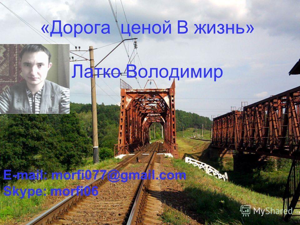 «Дорога ценой В жизнь» Латко Володимир E-mail: morfi077@gmail.com Skype: morfi06